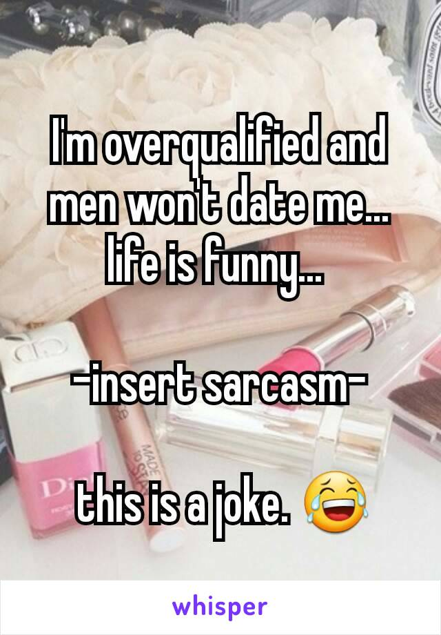 I'm overqualified and men won't date me... life is funny...   -insert sarcasm-   this is a joke. 😂