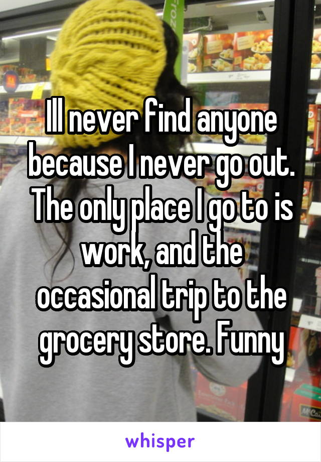Ill never find anyone because I never go out. The only place I go to is work, and the occasional trip to the grocery store. Funny
