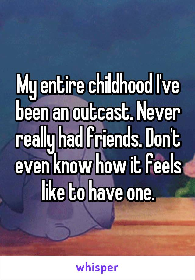 My entire childhood I've been an outcast. Never really had friends. Don't even know how it feels like to have one.
