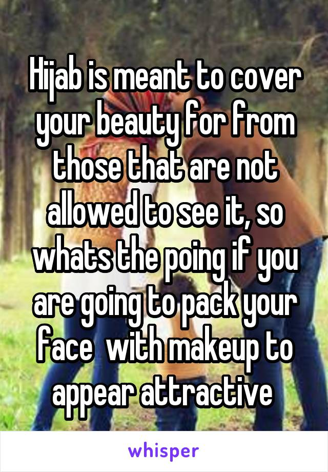 Hijab is meant to cover your beauty for from those that are not allowed to see it, so whats the poing if you are going to pack your face  with makeup to appear attractive