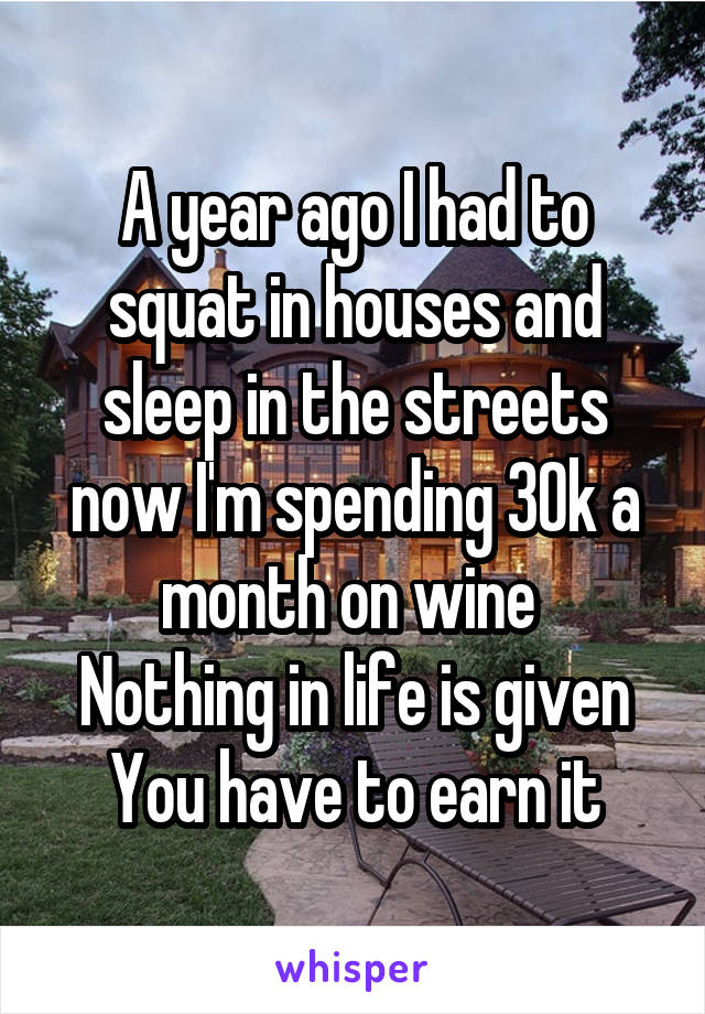 A year ago I had to squat in houses and sleep in the streets now I'm spending 30k a month on wine  Nothing in life is given You have to earn it