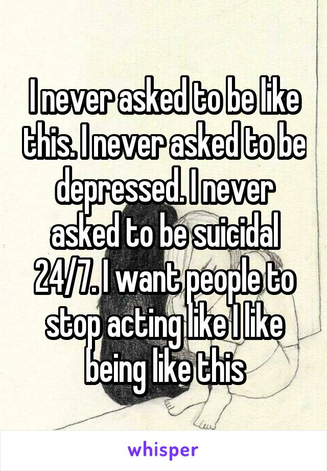 I never asked to be like this. I never asked to be depressed. I never asked to be suicidal 24/7. I want people to stop acting like I like being like this