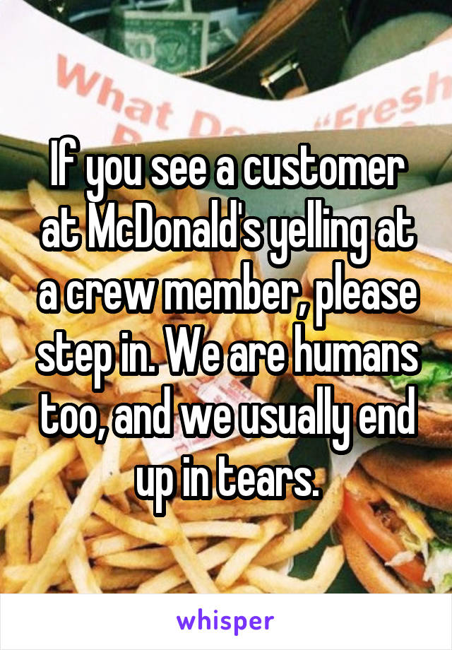 If you see a customer at McDonald's yelling at a crew member, please step in. We are humans too, and we usually end up in tears.