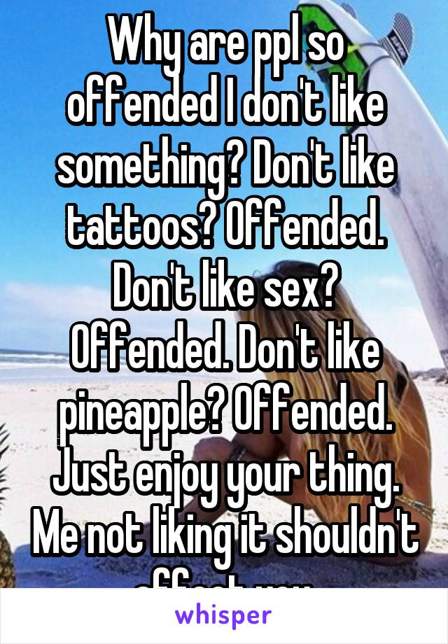 Why are ppl so offended I don't like something? Don't like tattoos? Offended. Don't like sex? Offended. Don't like pineapple? Offended. Just enjoy your thing. Me not liking it shouldn't affect you.