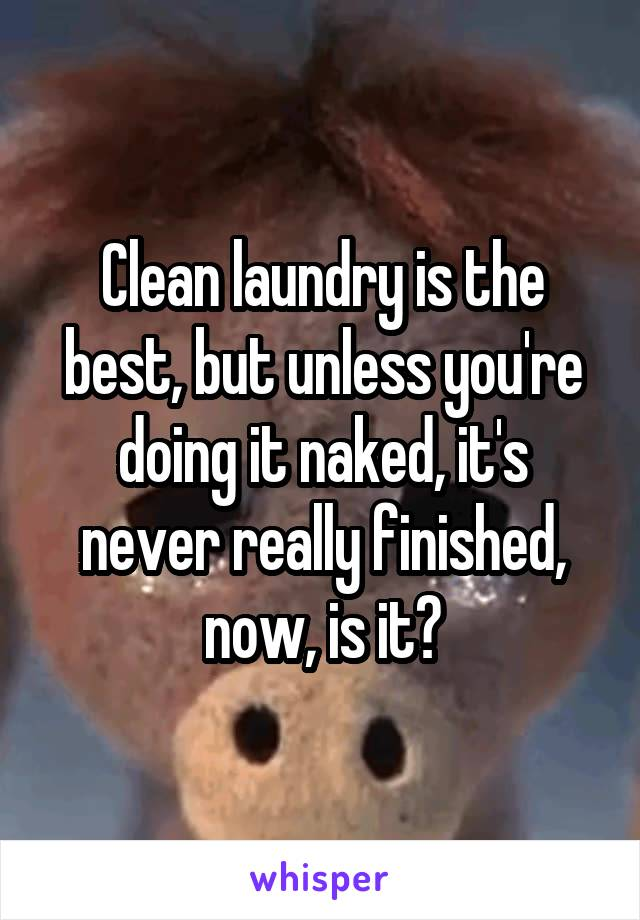 Clean laundry is the best, but unless you're doing it naked, it's never really finished, now, is it?