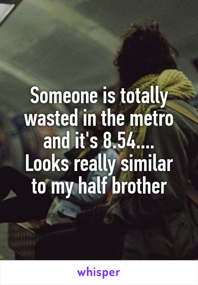 Someone is totally wasted in the metro and it's 8.54.... Looks really similar to my half brother