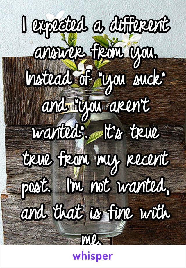 """I expected a different answer from you. Instead of """"you suck"""" and """"you aren't wanted"""".  It's true true from my recent post.  I'm not wanted, and that is fine with me."""