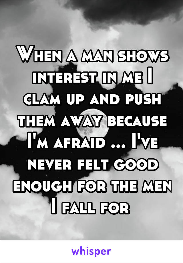 When a man shows interest in me I clam up and push them away because I'm afraid ... I've never felt good enough for the men I fall for