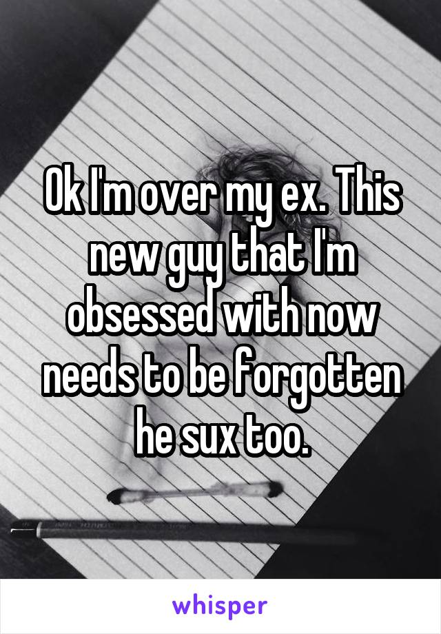 Ok I'm over my ex. This new guy that I'm obsessed with now needs to be forgotten he sux too.