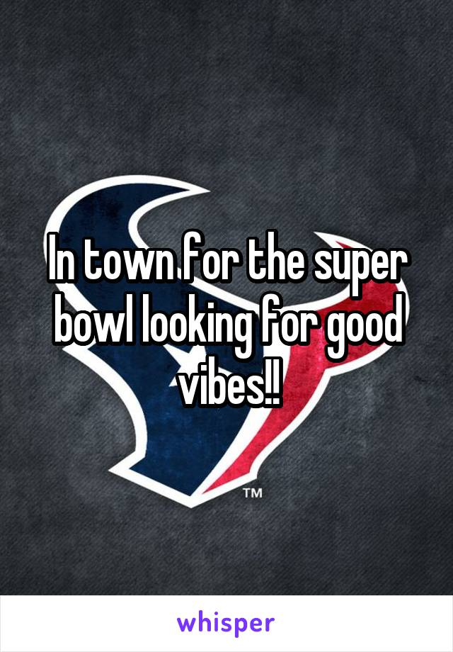 In town for the super bowl looking for good vibes!!