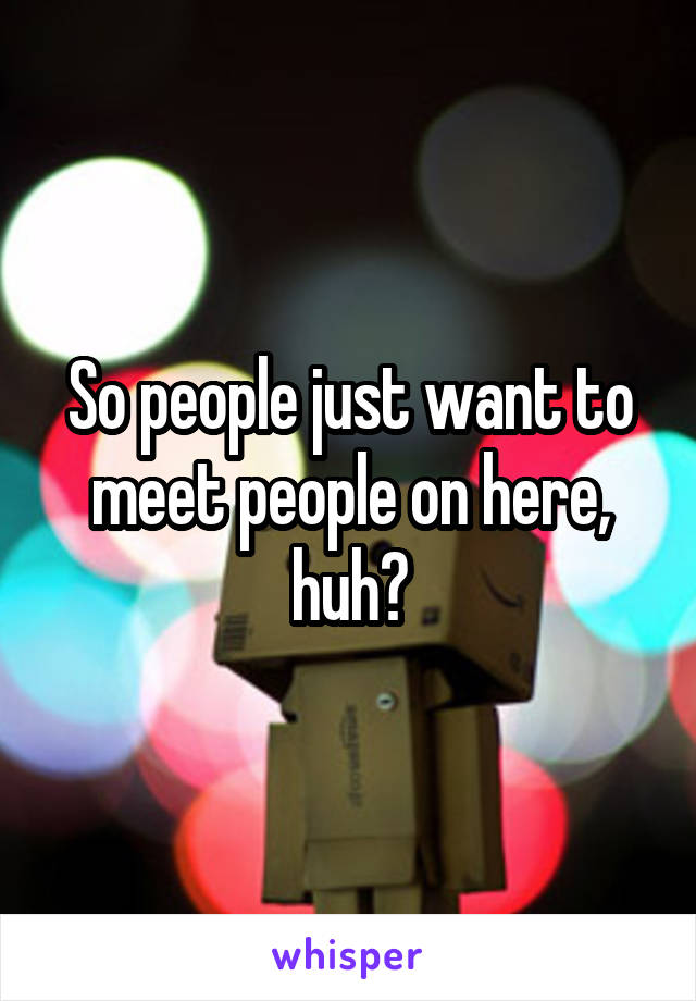 So people just want to meet people on here, huh?