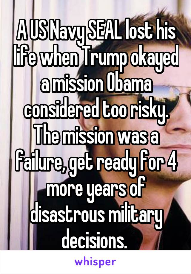 A US Navy SEAL lost his life when Trump okayed a mission Obama considered too risky. The mission was a failure, get ready for 4 more years of disastrous military decisions.