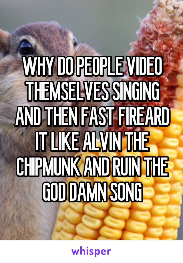 WHY DO PEOPLE VIDEO THEMSELVES SINGING AND THEN FAST FIREARD IT LIKE ALVIN THE CHIPMUNK AND RUIN THE GOD DAMN SONG