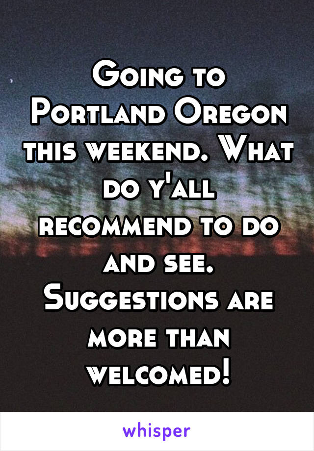 Going to Portland Oregon this weekend. What do y'all recommend to do and see. Suggestions are more than welcomed!