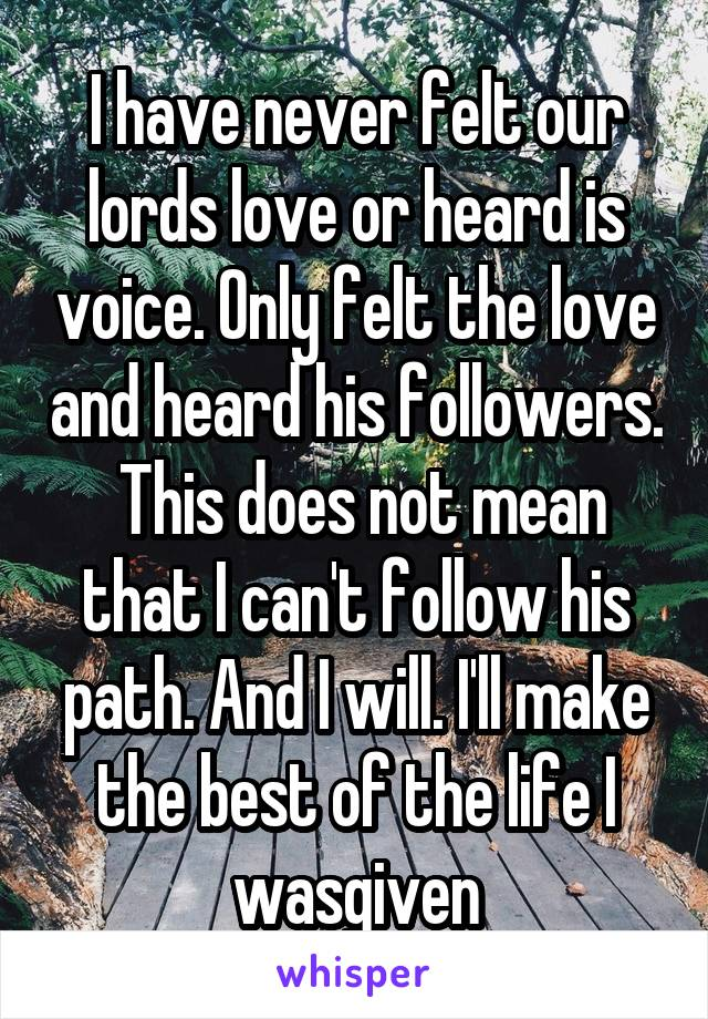 I have never felt our lords love or heard is voice. Only felt the love and heard his followers.  This does not mean that I can't follow his path. And I will. I'll make the best of the life I wasgiven
