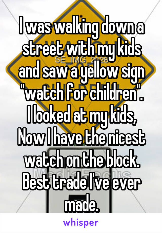 """I was walking down a street with my kids and saw a yellow sign """"watch for children"""". I looked at my kids, Now I have the nicest watch on the block. Best trade I've ever made."""