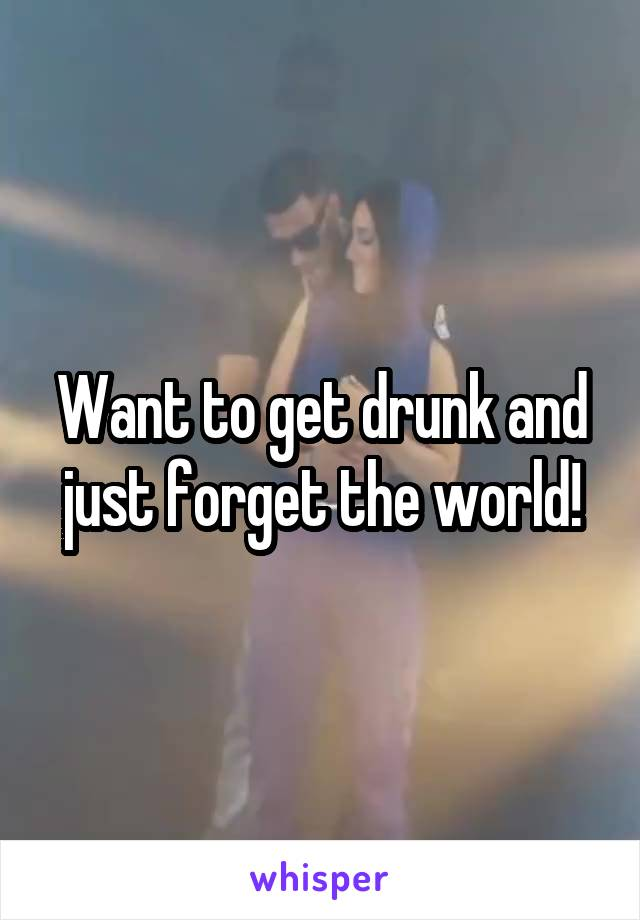 Want to get drunk and just forget the world!