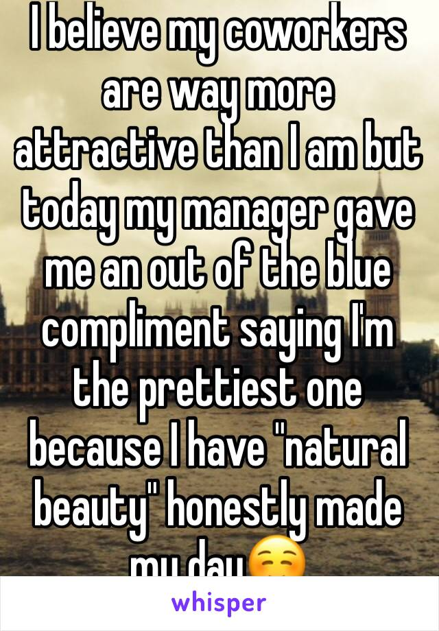 """I believe my coworkers are way more attractive than I am but today my manager gave me an out of the blue compliment saying I'm the prettiest one because I have """"natural beauty"""" honestly made my day☺️"""