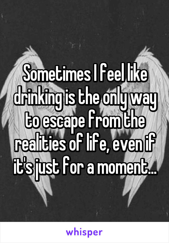 Sometimes I feel like drinking is the only way to escape from the realities of life, even if it's just for a moment...