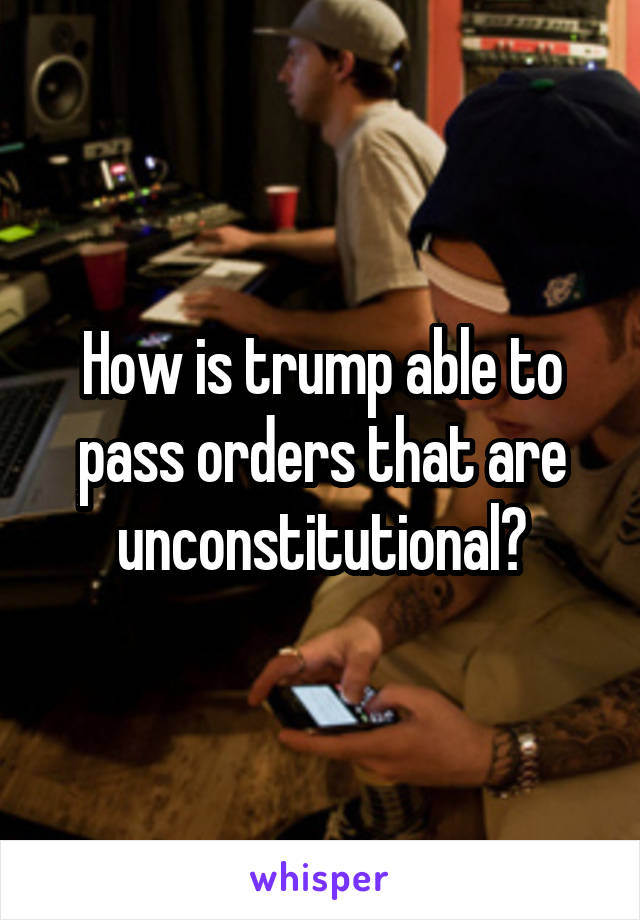 How is trump able to pass orders that are unconstitutional?