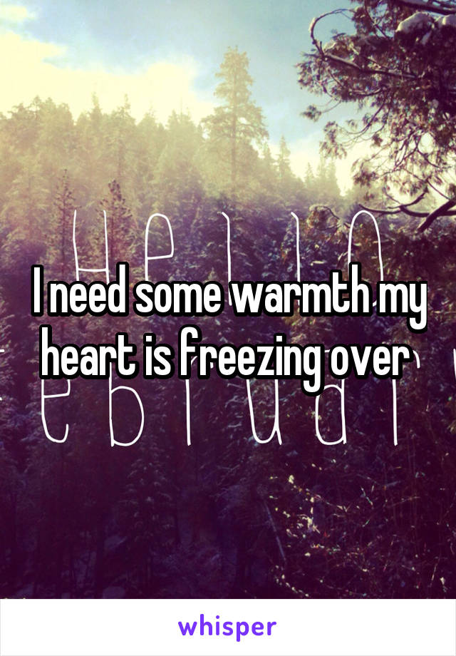 I need some warmth my heart is freezing over
