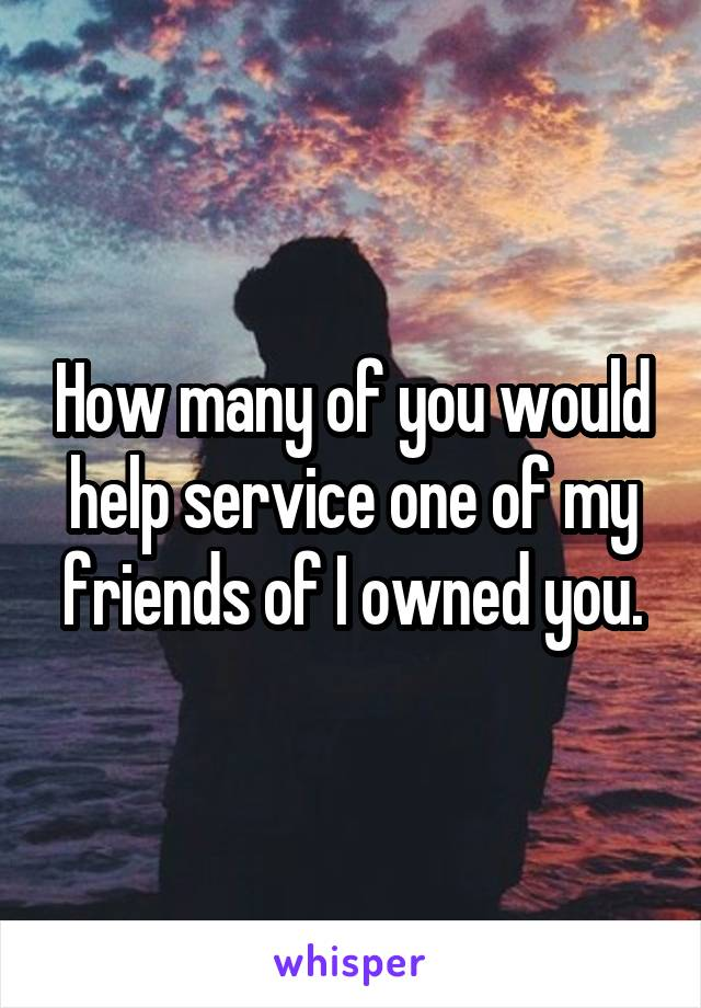 How many of you would help service one of my friends of I owned you.