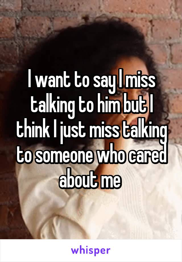 I want to say I miss talking to him but I think I just miss talking to someone who cared about me