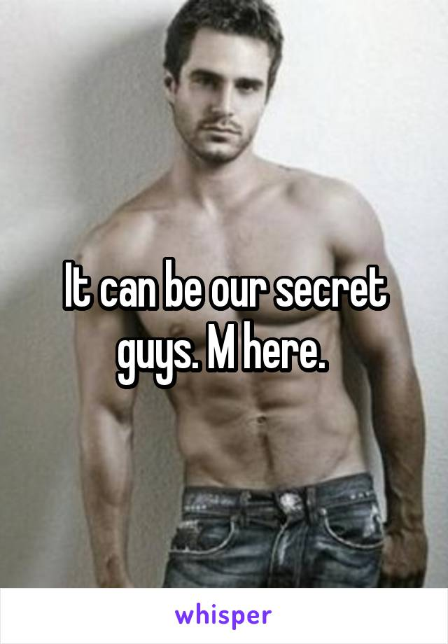 It can be our secret guys. M here.