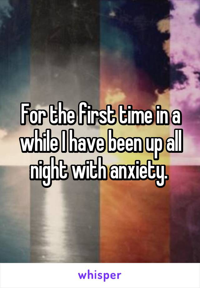 For the first time in a while I have been up all night with anxiety.