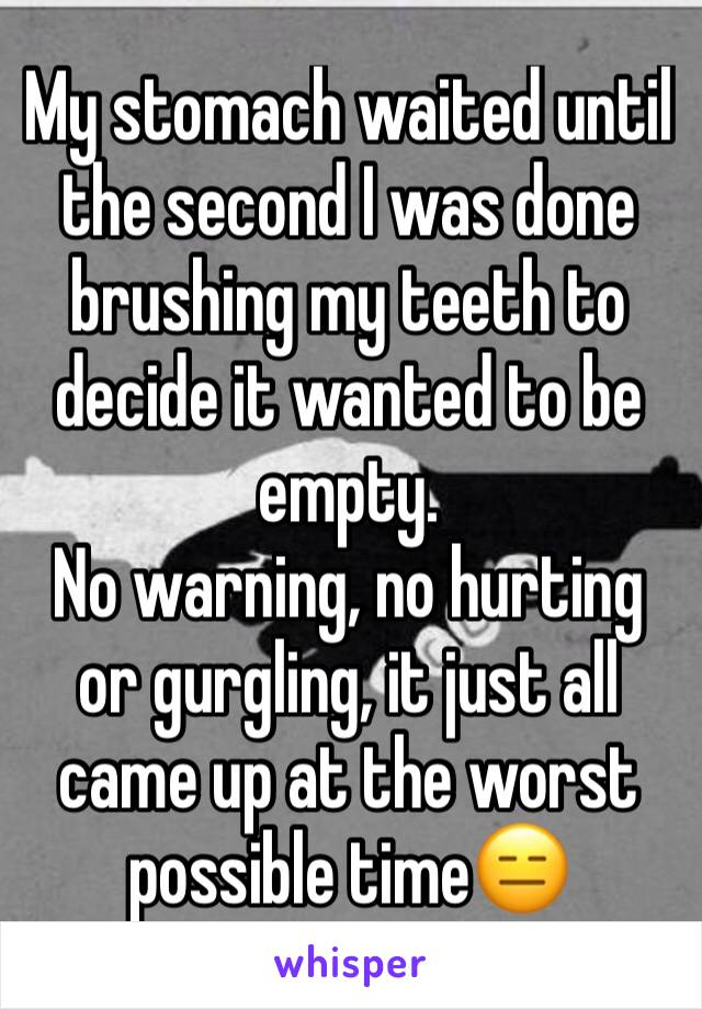My stomach waited until the second I was done brushing my teeth to decide it wanted to be empty.  No warning, no hurting or gurgling, it just all came up at the worst possible time😑