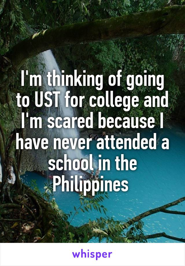 I'm thinking of going to UST for college and I'm scared because I have never attended a school in the Philippines