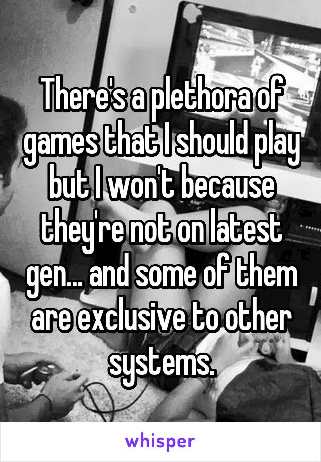 There's a plethora of games that I should play but I won't because they're not on latest gen... and some of them are exclusive to other systems.