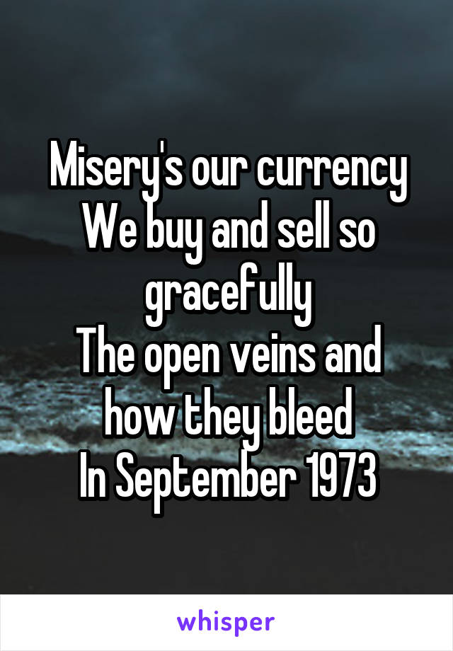 Misery's our currency We buy and sell so gracefully The open veins and how they bleed In September 1973