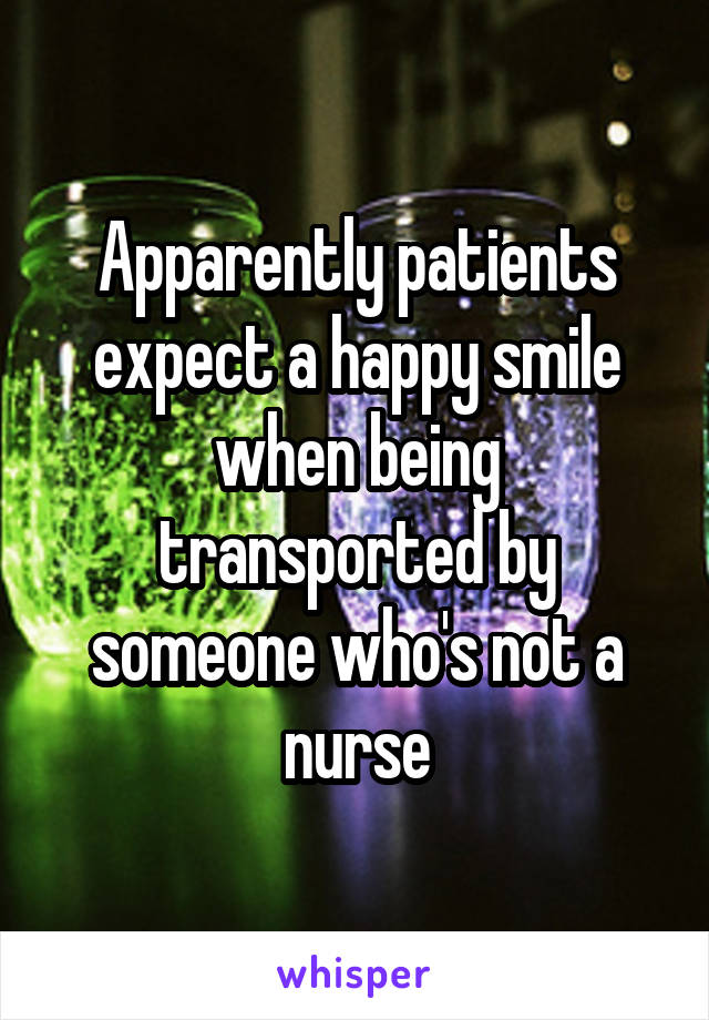 Apparently patients expect a happy smile when being transported by someone who's not a nurse