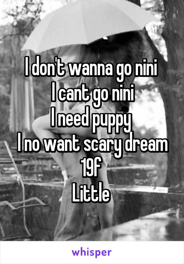 I don't wanna go nini  I cant go nini I need puppy  I no want scary dream 19f  Little