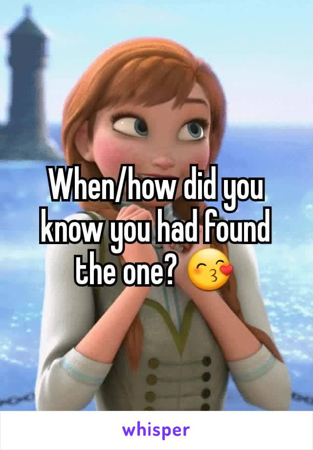 When/how did you know you had found the one? 😙