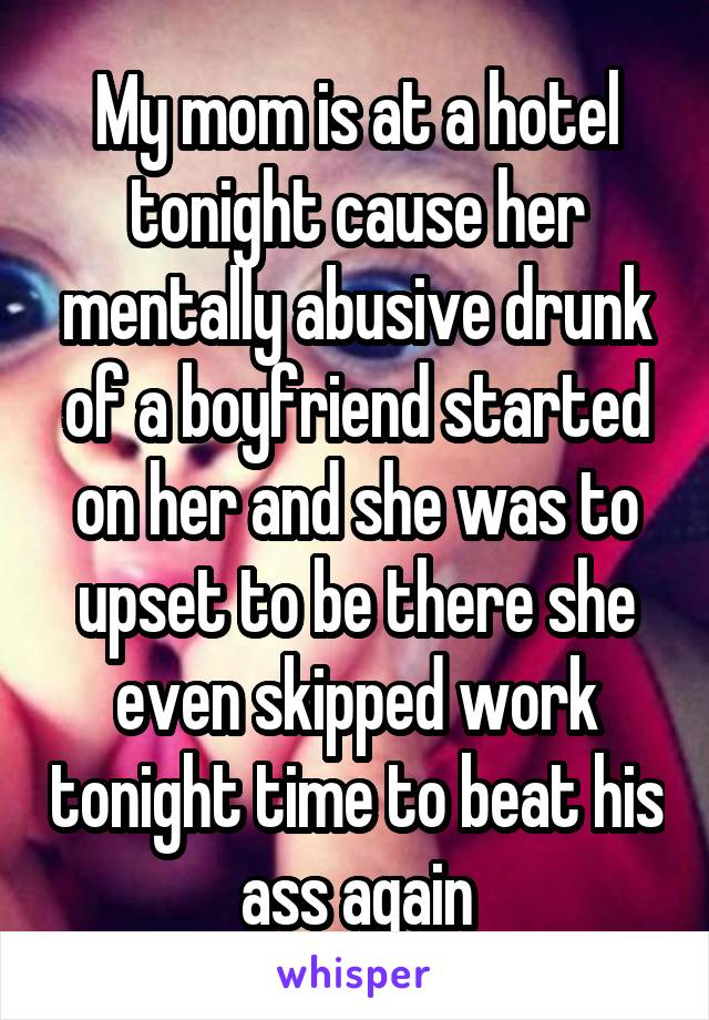 My mom is at a hotel tonight cause her mentally abusive drunk of a boyfriend started on her and she was to upset to be there she even skipped work tonight time to beat his ass again