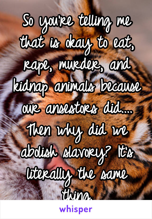 So you're telling me that is okay to eat, rape, murder, and kidnap animals because our ansestors did.... Then why did we abolish slavory? It's literally the same thing.