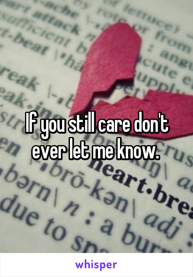 If you still care don't ever let me know.