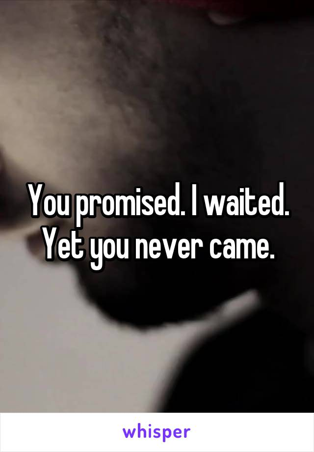 You promised. I waited. Yet you never came.