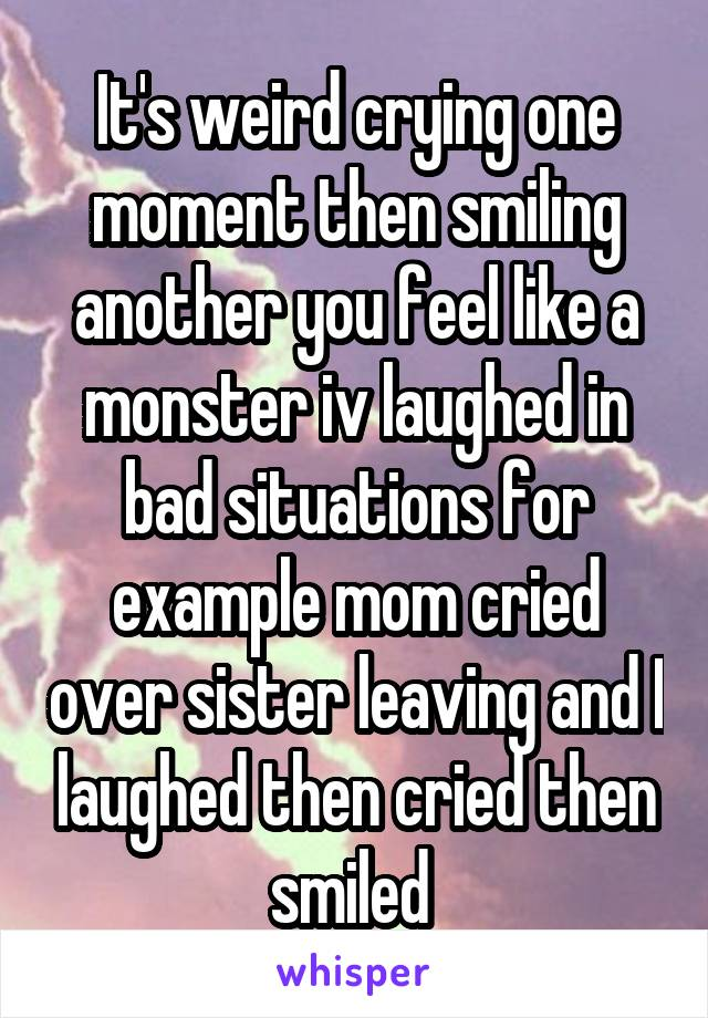 It's weird crying one moment then smiling another you feel like a monster iv laughed in bad situations for example mom cried over sister leaving and I laughed then cried then smiled