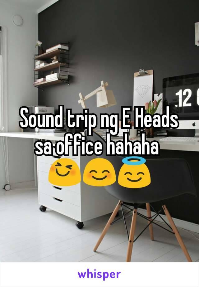 Sound trip ng E Heads sa office hahaha  😆😊😇