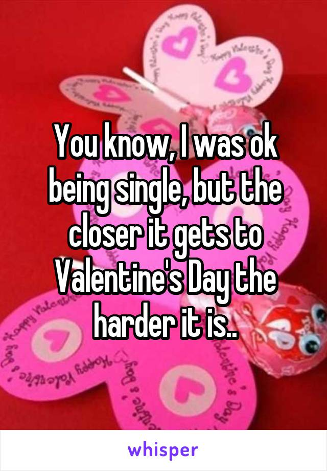 You know, I was ok being single, but the closer it gets to Valentine's Day the harder it is..