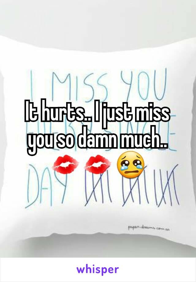 It hurts.. I just miss you so damn much.. 💋💋😢