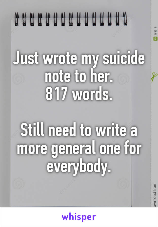 Just wrote my suicide note to her. 817 words.  Still need to write a more general one for everybody.