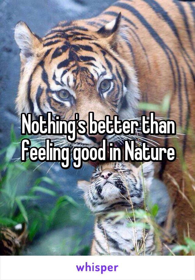 Nothing's better than feeling good in Nature