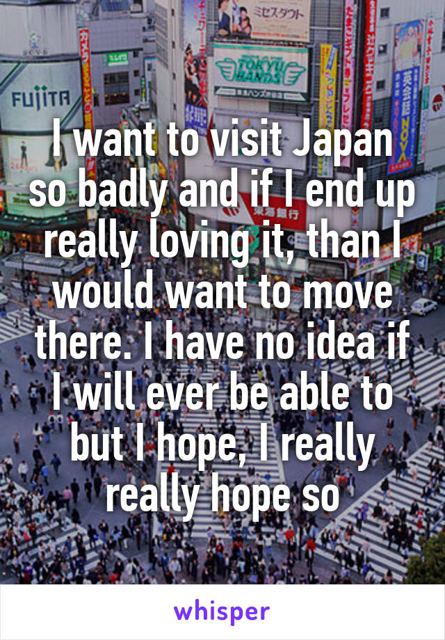 I want to visit Japan so badly and if I end up really loving it, than I would want to move there. I have no idea if I will ever be able to but I hope, I really really hope so