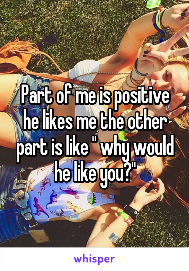 "Part of me is positive he likes me the other part is like "" why would he like you?"""