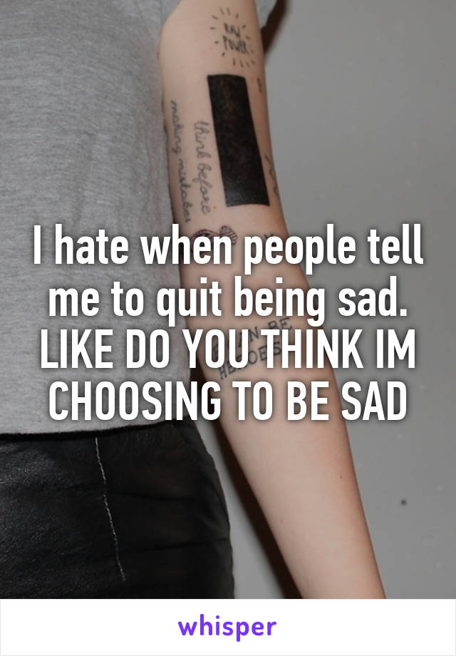 I hate when people tell me to quit being sad. LIKE DO YOU THINK IM CHOOSING TO BE SAD