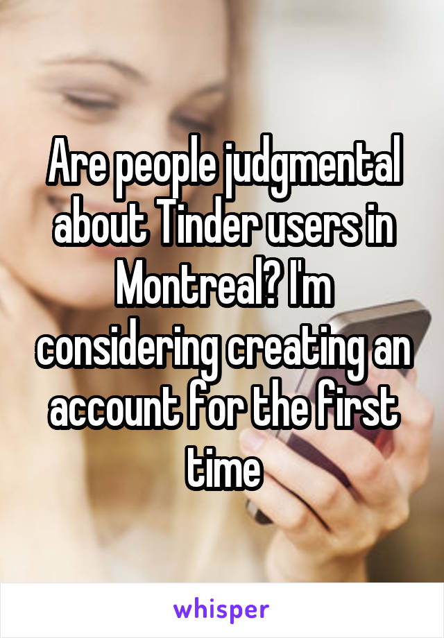 Are people judgmental about Tinder users in Montreal? I'm considering creating an account for the first time